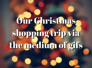 "A festive background with the words ""Our Christmas shopping trip via the medium of gifs"" superimposed."