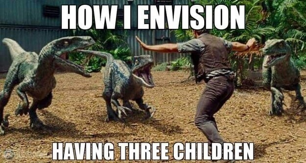 "A meme showing a man trying to tame three dinosaurs with the caption ""How I envision having three children"" superimposed."
